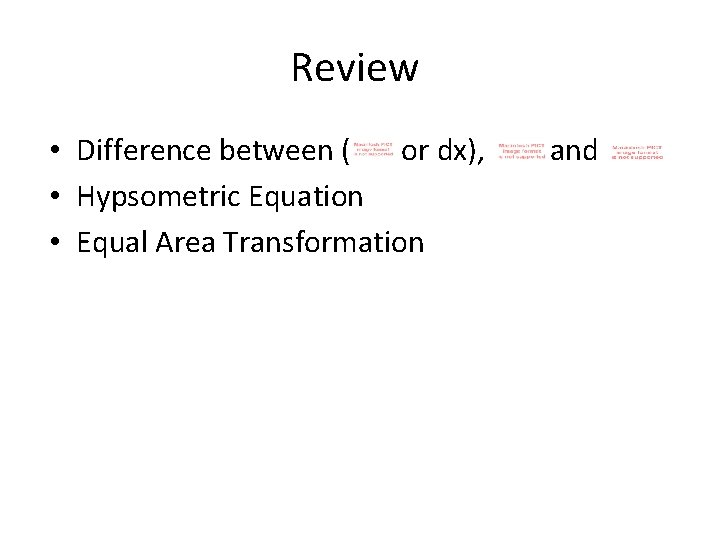Review • Difference between ( or dx), • Hypsometric Equation • Equal Area Transformation