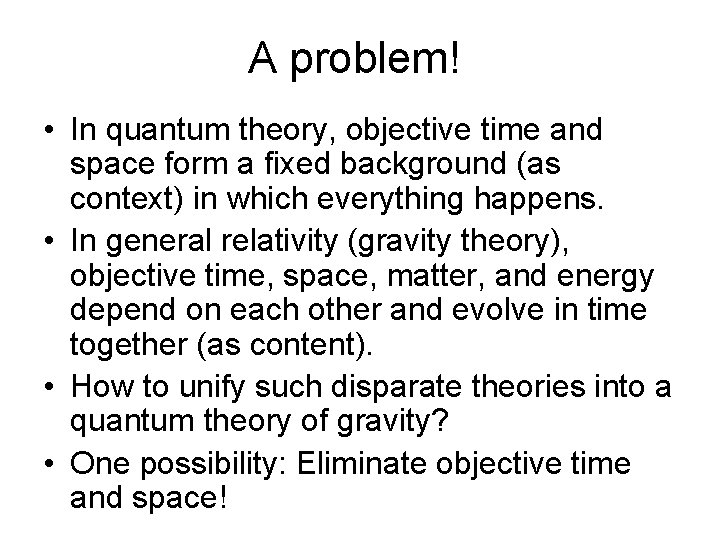 A problem! • In quantum theory, objective time and space form a fixed background