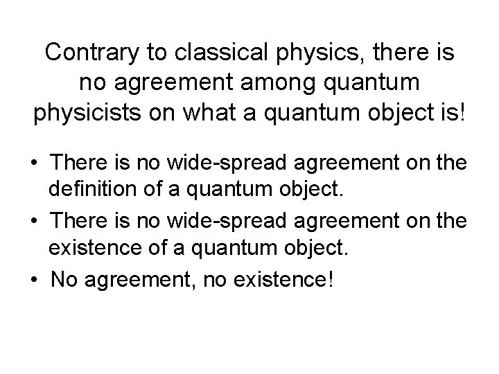 Contrary to classical physics, there is no agreement among quantum physicists on what a