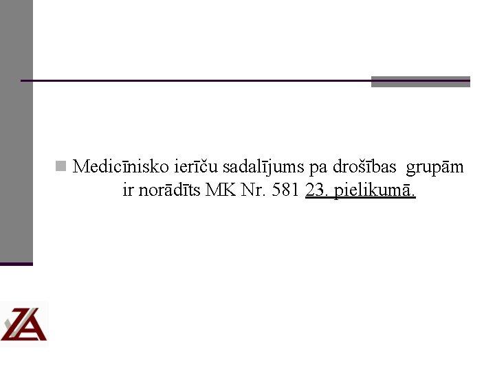 n Medicīnisko ierīču sadalījums pa drošības grupām ir norādīts MK Nr. 581 23. pielikumā.