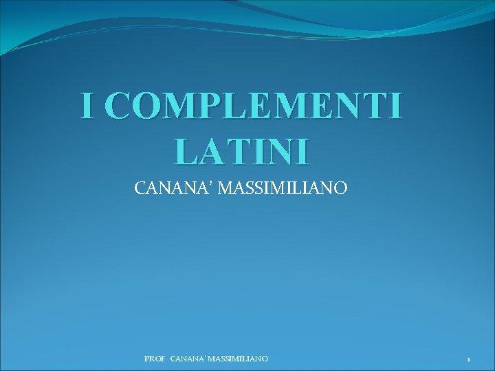 I COMPLEMENTI LATINI CANANA' MASSIMILIANO PROF. CANANA' MASSIMILIANO 1