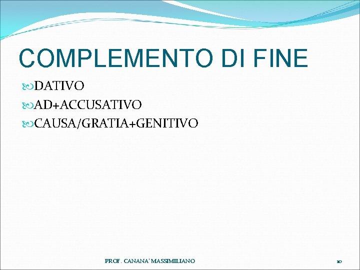 COMPLEMENTO DI FINE DATIVO AD+ACCUSATIVO CAUSA/GRATIA+GENITIVO PROF. CANANA' MASSIMILIANO 10