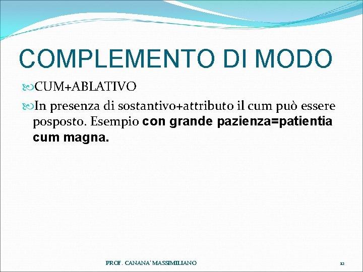 COMPLEMENTO DI MODO CUM+ABLATIVO In presenza di sostantivo+attributo il cum può essere posposto. Esempio