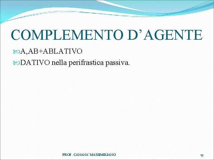 COMPLEMENTO D'AGENTE A, AB+ABLATIVO DATIVO nella perifrastica passiva. PROF. CANANA' MASSIMILIANO 13