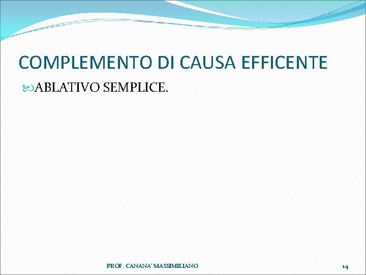 COMPLEMENTO DI CAUSA EFFICENTE ABLATIVO SEMPLICE. PROF. CANANA' MASSIMILIANO 14