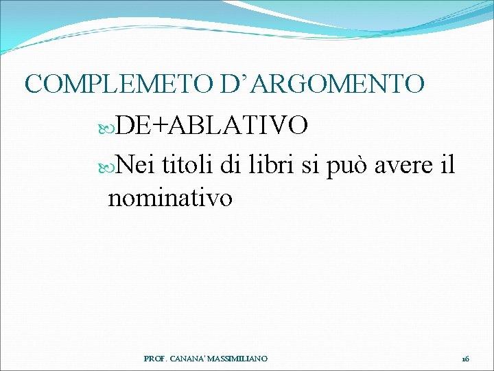 COMPLEMETO D'ARGOMENTO DE+ABLATIVO Nei titoli di libri si può avere il nominativo PROF. CANANA'