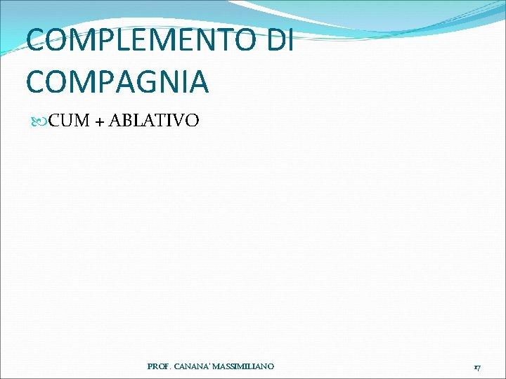 COMPLEMENTO DI COMPAGNIA CUM + ABLATIVO PROF. CANANA' MASSIMILIANO 17