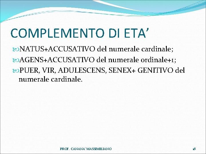 COMPLEMENTO DI ETA' NATUS+ACCUSATIVO del numerale cardinale; AGENS+ACCUSATIVO del numerale ordinale+1; PUER, VIR, ADULESCENS,