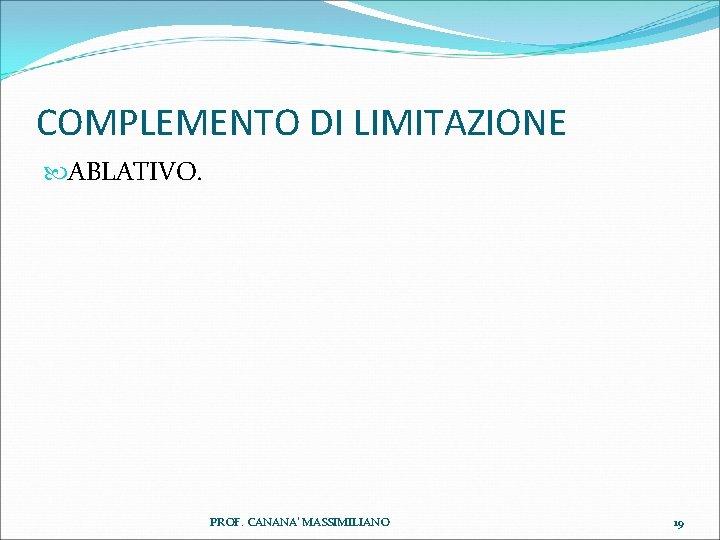 COMPLEMENTO DI LIMITAZIONE ABLATIVO. PROF. CANANA' MASSIMILIANO 19