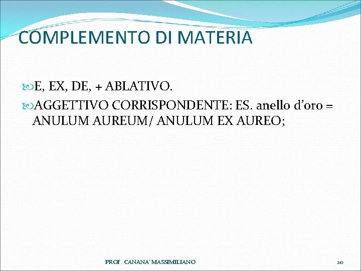 COMPLEMENTO DI MATERIA E, EX, DE, + ABLATIVO. AGGETTIVO CORRISPONDENTE: ES. anello d'oro =