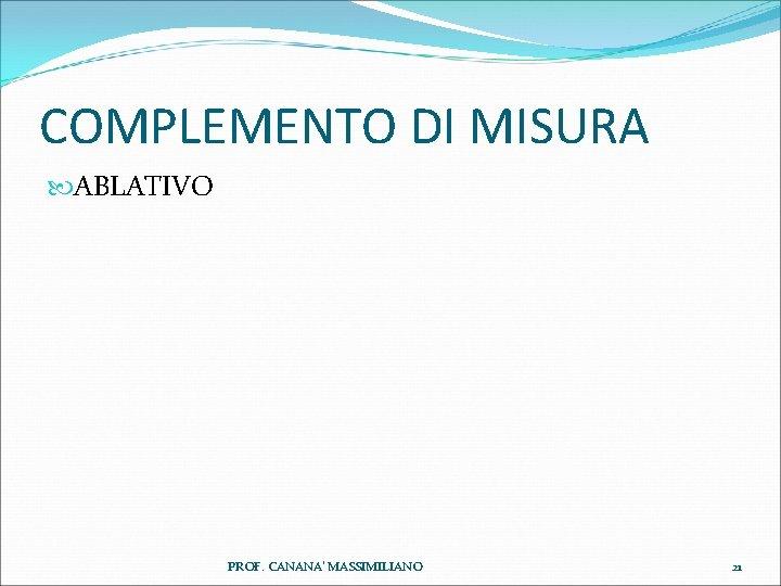 COMPLEMENTO DI MISURA ABLATIVO PROF. CANANA' MASSIMILIANO 21