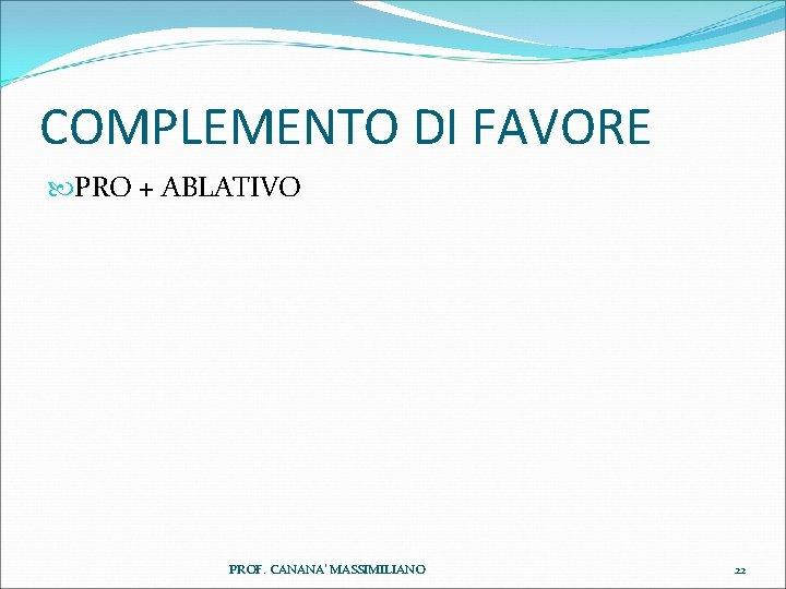 COMPLEMENTO DI FAVORE PRO + ABLATIVO PROF. CANANA' MASSIMILIANO 22