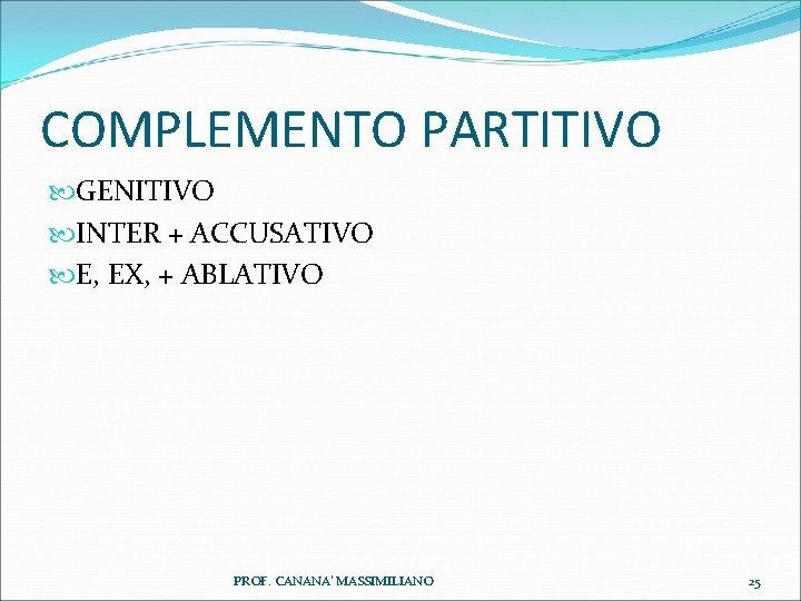 COMPLEMENTO PARTITIVO GENITIVO INTER + ACCUSATIVO E, EX, + ABLATIVO PROF. CANANA' MASSIMILIANO 25