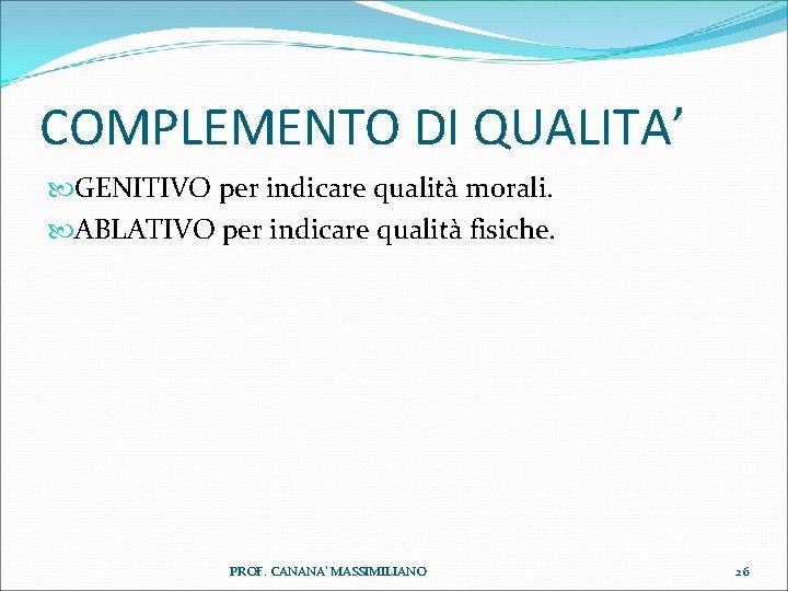 COMPLEMENTO DI QUALITA' GENITIVO per indicare qualità morali. ABLATIVO per indicare qualità fisiche. PROF.