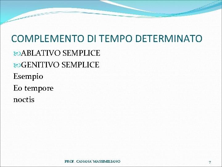 COMPLEMENTO DI TEMPO DETERMINATO ABLATIVO SEMPLICE GENITIVO SEMPLICE Esempio Eo tempore noctis PROF. CANANA'
