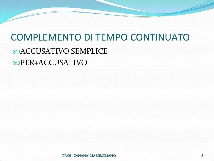 COMPLEMENTO DI TEMPO CONTINUATO ACCUSATIVO SEMPLICE PER+ACCUSATIVO PROF. CANANA' MASSIMILIANO 8