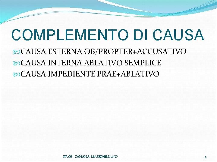 COMPLEMENTO DI CAUSA ESTERNA OB/PROPTER+ACCUSATIVO CAUSA INTERNA ABLATIVO SEMPLICE CAUSA IMPEDIENTE PRAE+ABLATIVO PROF. CANANA'