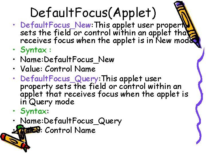 Default. Focus(Applet) • Default. Focus_New: This applet user property sets the field or control
