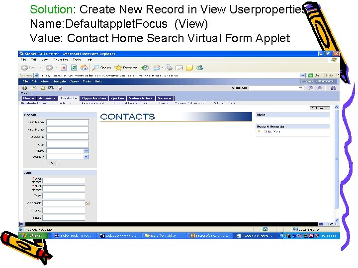 Solution: Create New Record in View Userproperties Name: Defaultapplet. Focus (View) Value: Contact Home
