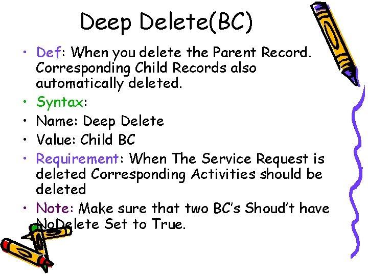 Deep Delete(BC) • Def: When you delete the Parent Record. Corresponding Child Records also