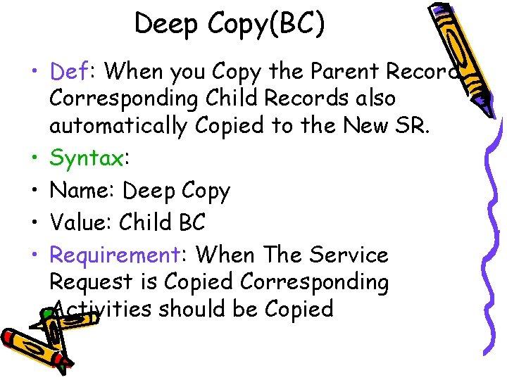 Deep Copy(BC) • Def: When you Copy the Parent Record. Corresponding Child Records also