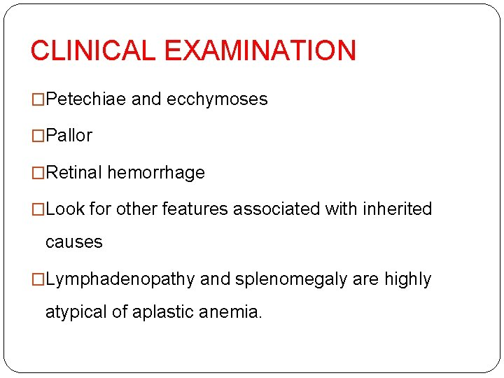 CLINICAL EXAMINATION �Petechiae and ecchymoses �Pallor �Retinal hemorrhage �Look for other features associated with