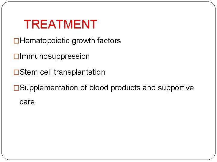 TREATMENT �Hematopoietic growth factors �Immunosuppression �Stem cell transplantation �Supplementation of blood products and supportive