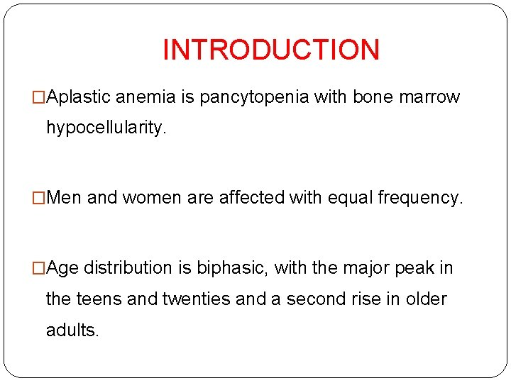 INTRODUCTION �Aplastic anemia is pancytopenia with bone marrow hypocellularity. �Men and women are affected