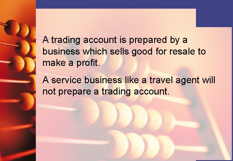 A trading account is prepared by a business which sells good for resale to