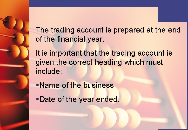 The trading account is prepared at the end of the financial year. It is