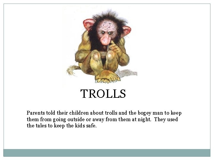 TROLLS Parents told their children about trolls and the bogey man to keep them