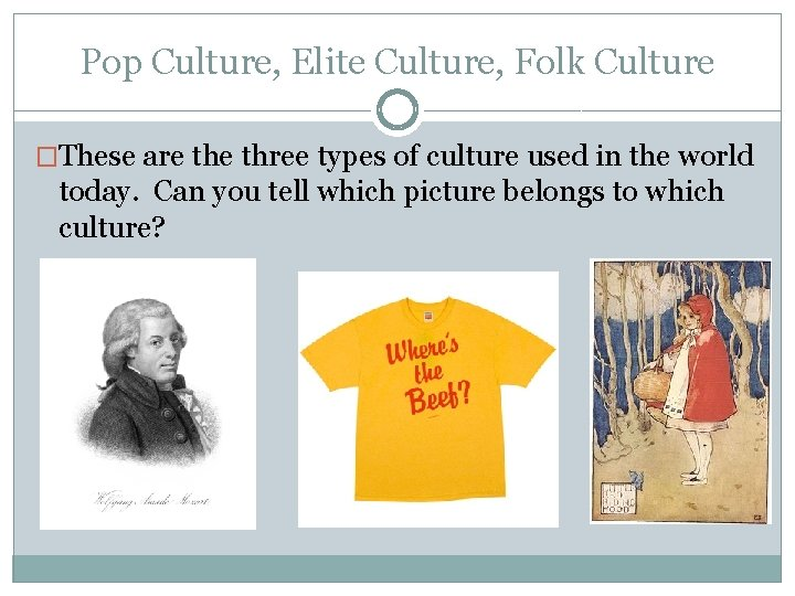 Pop Culture, Elite Culture, Folk Culture �These are three types of culture used in