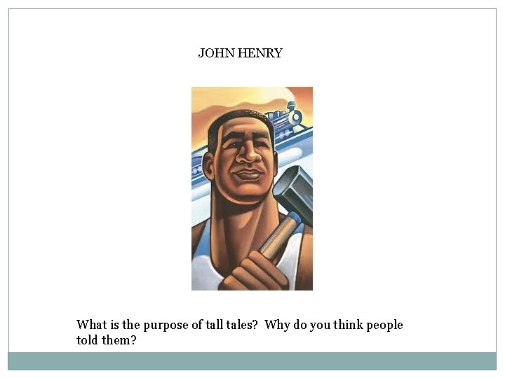JOHN HENRY What is the purpose of tall tales? Why do you think people