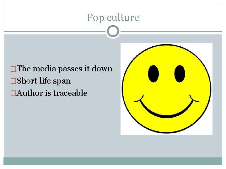 Pop culture �The media passes it down �Short life span �Author is traceable