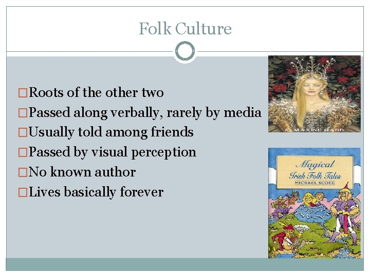 Folk Culture �Roots of the other two �Passed along verbally, rarely by media �Usually