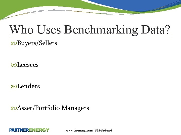 Who Uses Benchmarking Data? Buyers/Sellers Leesees Lenders Asset/Portfolio Managers www. ptrenergy. com | 888