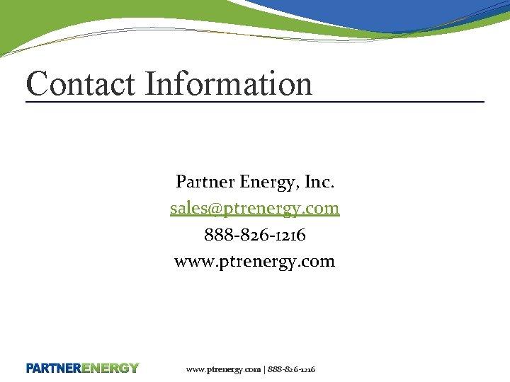 Contact Information Partner Energy, Inc. sales@ptrenergy. com 888 -826 -1216 www. ptrenergy. com |