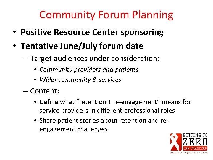 Community Forum Planning • Positive Resource Center sponsoring • Tentative June/July forum date –