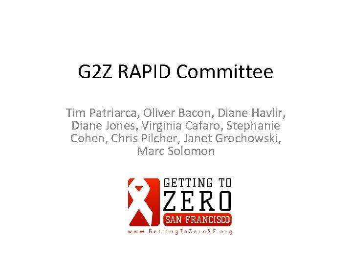 G 2 Z RAPID Committee Tim Patriarca, Oliver Bacon, Diane Havlir, Diane Jones, Virginia