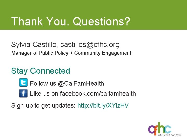 Thank You. Questions? Sylvia Castillo, castillos@cfhc. org Manager of Public Policy + Community Engagement