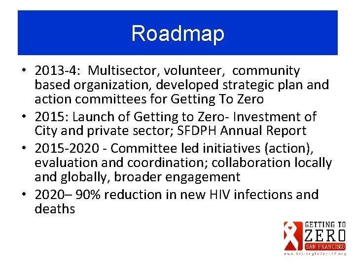 Roadmap • 2013 -4: Multisector, volunteer, community based organization, developed strategic plan and action