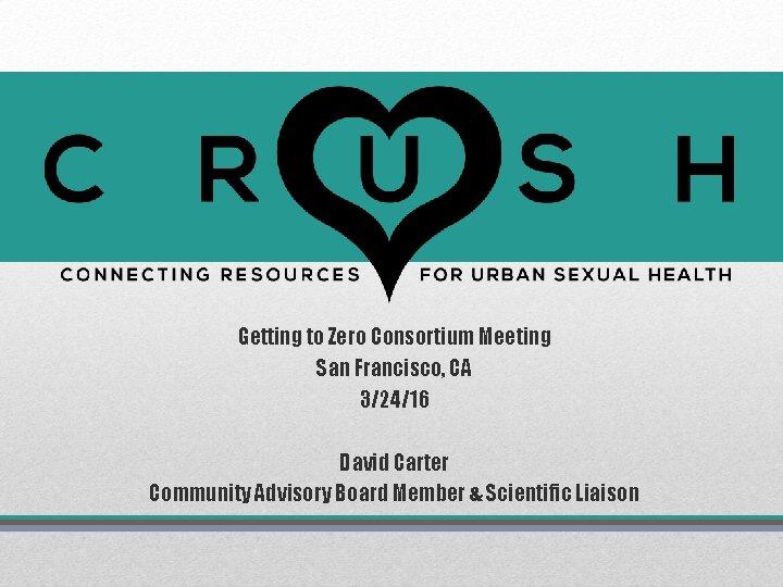 Getting to Zero Consortium Meeting San Francisco, CA 3/24/16 David Carter Community Advisory Board