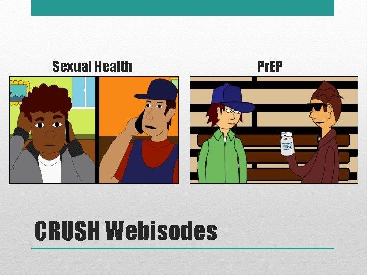 Sexual Health CRUSH Webisodes Pr. EP