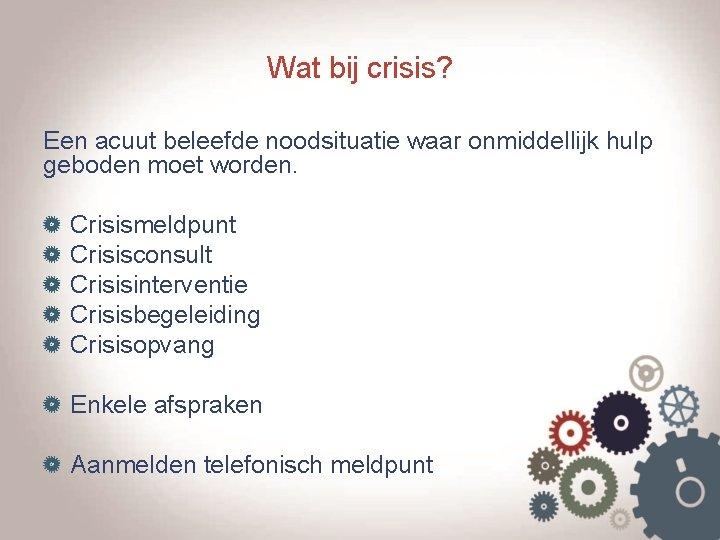 Wat bij crisis? Een acuut beleefde noodsituatie waar onmiddellijk hulp geboden moet worden. Crisismeldpunt