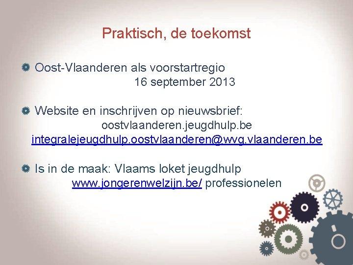 Praktisch, de toekomst Oost-Vlaanderen als voorstartregio 16 september 2013 Website en inschrijven op nieuwsbrief: