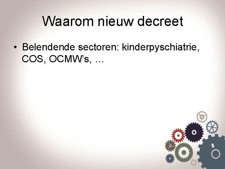 Waarom nieuw decreet • Belendende sectoren: kinderpyschiatrie, COS, OCMW's, …