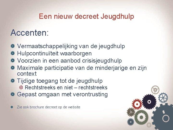 Een nieuw decreet Jeugdhulp Accenten: Vermaatschappelijking van de jeugdhulp Hulpcontinuïteit waarborgen Voorzien in een