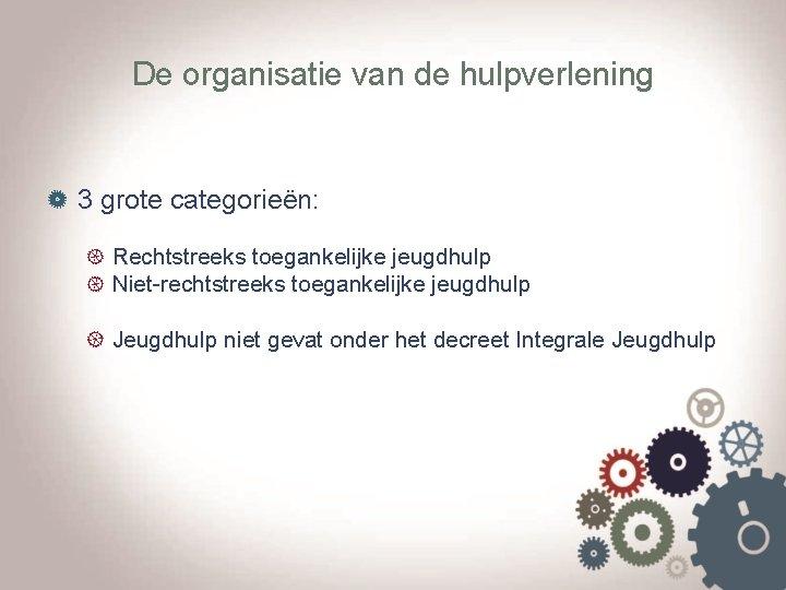 De organisatie van de hulpverlening 3 grote categorieën: Rechtstreeks toegankelijke jeugdhulp Niet-rechtstreeks toegankelijke jeugdhulp