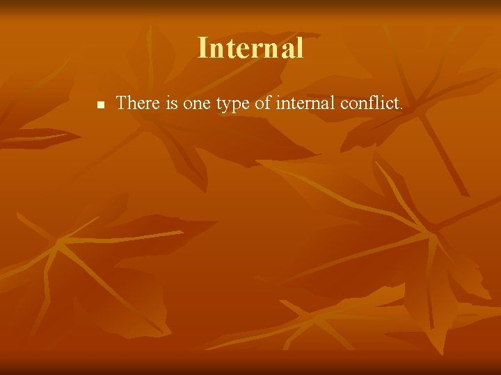 Internal n There is one type of internal conflict.
