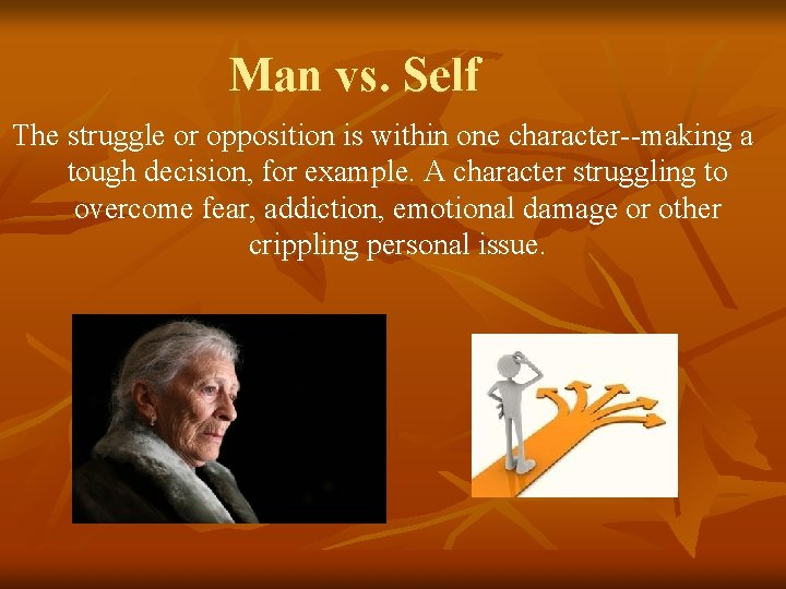 Man vs. Self The struggle or opposition is within one character--making a tough decision,